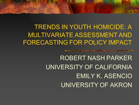 TRENDS IN YOUTH HOMICIDE: A MULTIVARIATE ASSESSMENT AND FORECASTING FOR POLICY IMPACT ROBERT NASH PARKER UNIVERSITY OF CALIFORNIA EMILY K. ASENCIO UNIVERSITY.