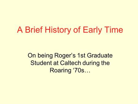 A Brief History of Early Time On being Roger's 1st Graduate Student at Caltech during the Roaring '70s…