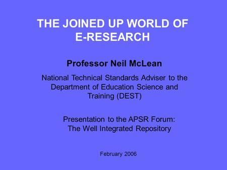 THE JOINED UP WORLD OF E-RESEARCH Professor Neil McLean National Technical Standards Adviser to the Department of Education Science and Training (DEST)