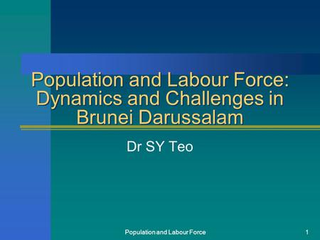 Population and Labour Force1 Population and Labour Force: Dynamics and Challenges in Brunei Darussalam Dr SY Teo.