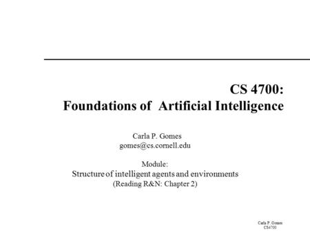 Carla P. Gomes CS4700 CS 4700: Foundations of Artificial Intelligence Carla P. Gomes Module: Structure of intelligent agents and environments.