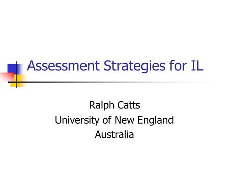 Assessment Strategies for IL Ralph Catts University of New England Australia.