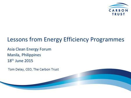 Lessons from Energy Efficiency Programmes Asia Clean Energy Forum Manila, Philippines 18 th June 2015 Tom Delay, CEO, The Carbon Trust.