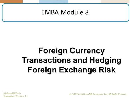 McGraw-Hill/Irwin International Business, 5/e © 2005 The McGraw-Hill Companies, Inc., All Rights Reserved. EMBA Module 8 Foreign Currency Transactions.