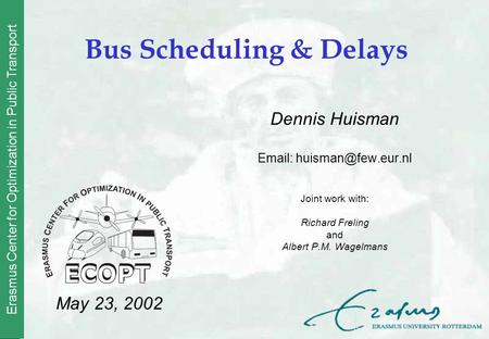 Erasmus Center for Optimization in Public Transport Bus Scheduling & Delays Dennis Huisman   Joint work with: Richard Freling and.