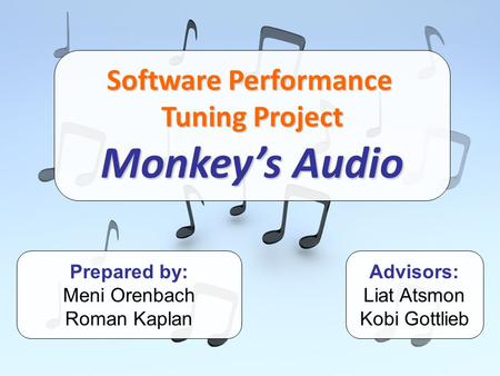 Software Performance Tuning Project Monkey's Audio Prepared by: Meni Orenbach Roman Kaplan Advisors: Liat Atsmon Kobi Gottlieb.