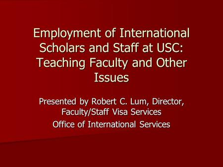 Employment of International Scholars and Staff at USC: Teaching Faculty and Other Issues Presented by Robert C. Lum, Director, Faculty/Staff Visa Services.