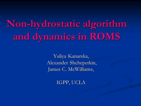 Non-hydrostatic algorithm and dynamics in ROMS Yuliya Kanarska, Alexander Shchepetkin, Alexander Shchepetkin, James C. McWilliams, IGPP, UCLA.