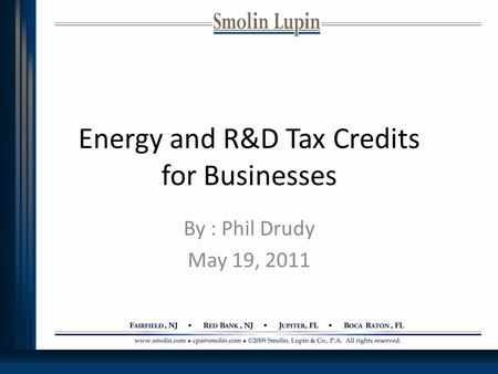 Energy and R&D Tax Credits for Businesses By : Phil Drudy May 19, 2011.
