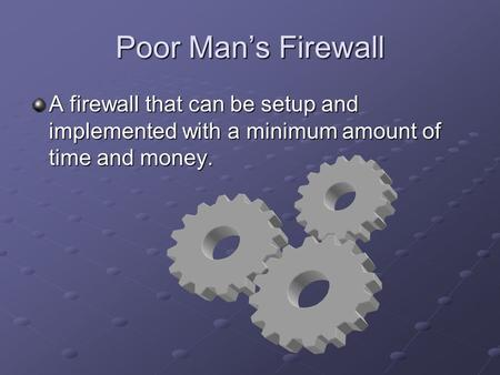 Poor Man's Firewall A firewall that can be setup and implemented with a minimum amount of time and money.