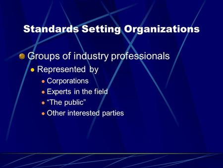 "Standards Setting Organizations Groups of industry professionals Represented by Corporations Experts in the field ""The public"" Other interested parties."