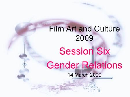 Film Art and Culture 2009 Session Six Gender Relations 14 March 2009.
