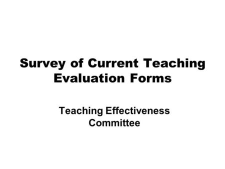 Survey of Current Teaching Evaluation Forms Teaching Effectiveness Committee.