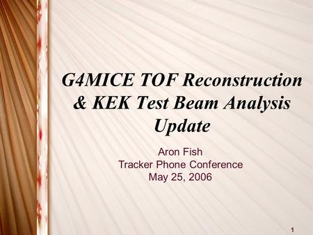1 G4MICE TOF Reconstruction & KEK Test Beam Analysis Update Aron Fish Tracker Phone Conference May 25, 2006.