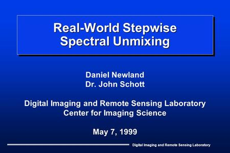 Digital Imaging and Remote Sensing Laboratory Real-World Stepwise Spectral Unmixing Daniel Newland Dr. John Schott Digital Imaging and Remote Sensing Laboratory.