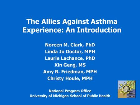 The Allies Against Asthma Experience: An Introduction Noreen M. Clark, PhD Linda Jo Doctor, MPH Laurie Lachance, PhD Xin Geng, MS Amy R. Friedman, MPH.