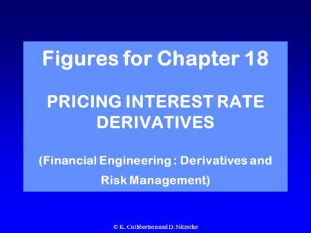 © K. Cuthbertson and D. Nitzsche Figures for Chapter 18 PRICING INTEREST RATE DERIVATIVES (Financial Engineering : Derivatives and Risk Management)