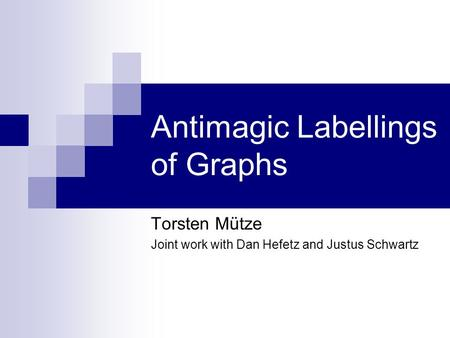 Antimagic Labellings of Graphs Torsten Mütze Joint work with Dan Hefetz and Justus Schwartz.