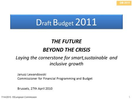 DB 2011 7/14/2015 ©European Commission 1 D raft B udget 2011 THE FUTURE BEYOND THE CRISIS Laying the cornerstone for smart,sustainable and inclusive growth.