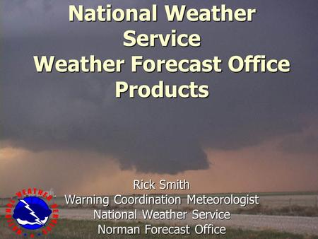 National Weather Service Weather Forecast Office Products Rick Smith Warning Coordination Meteorologist National Weather Service Norman Forecast Office.