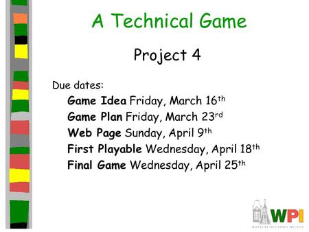 A Technical Game Project 4 Due dates: Game Idea Friday, March 16 th Game Plan Friday, March 23 rd Web Page Sunday, April 9 th First Playable Wednesday,