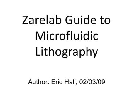 Zarelab Guide to Microfluidic Lithography Author: Eric Hall, 02/03/09.