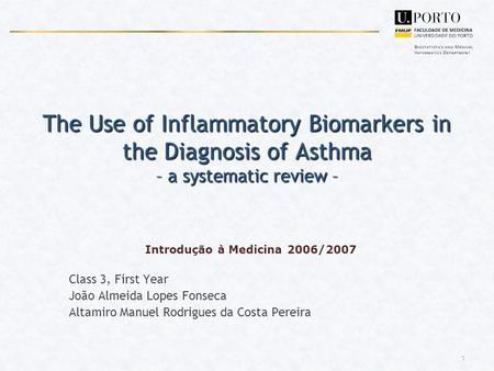 1 The Use of Inflammatory Biomarkers in the Diagnosis of Asthma – a systematic review – Introdução à Medicina 2006/2007 Class 3, First Year João Almeida.