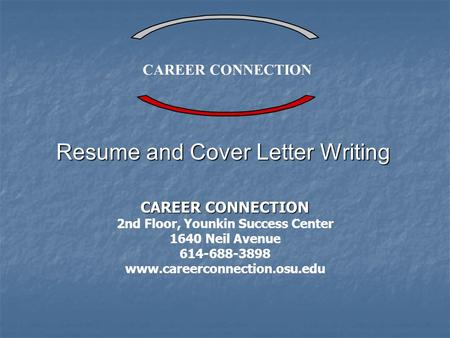 CAREER CONNECTION 2nd Floor, Younkin Success Center 1640 Neil Avenue 614-688-3898 www.careerconnection.osu.edu Resume and Cover Letter Writing.