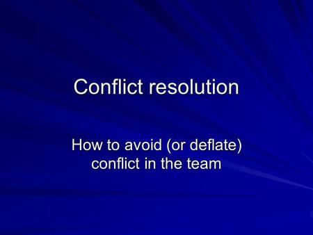 Conflict resolution How to avoid (or deflate) conflict in the team.