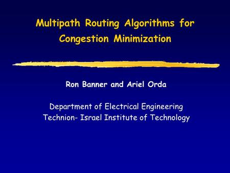 Multipath Routing Algorithms for Congestion Minimization Ron Banner and Ariel Orda Department of Electrical Engineering Technion- Israel Institute of Technology.