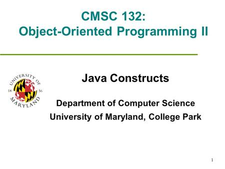1 CMSC 132: Object-Oriented Programming II Java Constructs Department of Computer Science University of Maryland, College Park.