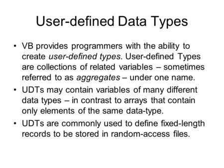 User-defined Data Types VB provides programmers with the ability to create user-defined types. User-defined Types are collections of related variables.