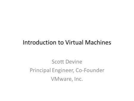 Introduction to Virtual Machines Scott Devine Principal Engineer, Co-Founder VMware, Inc.