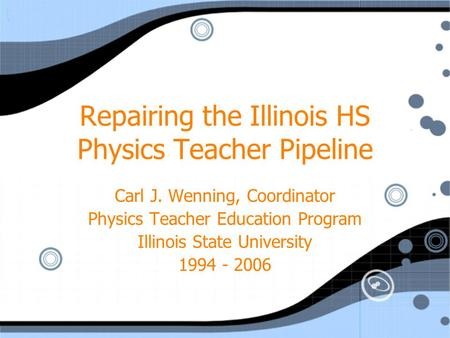 Repairing the Illinois HS Physics Teacher Pipeline Carl J. Wenning, Coordinator Physics Teacher Education Program Illinois State University 1994 - 2006.