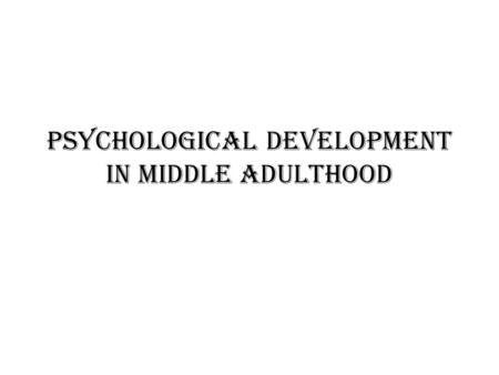Psychological Development in Middle Adulthood. Marriage and family relations There are Five important aspects of middle aged life today: Relationships.