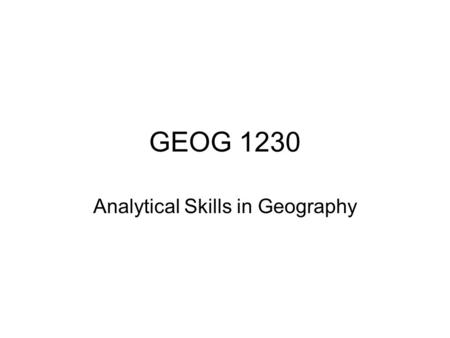 GEOG 1230 Analytical Skills in Geography. Introduction Course aim Course objectives Key skills Syllabus Timetable Assessment Contact details Next time.