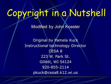 Copyright in a Nutshell Modified by John Koester Original by Pamela Kuck Instructional technology Director CESA 8 223 W. Park St. Gillett, WI 54124 920-855-2114.