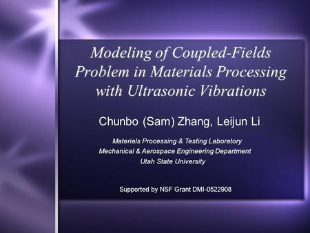 Modeling of Coupled-Fields Problem in Materials Processing with Ultrasonic Vibrations Chunbo (Sam) Zhang, Leijun Li Materials Processing & Testing Laboratory.