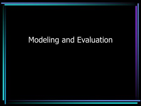 Modeling and Evaluation. Modeling Information system model –User perspective of data elements and functions –Use case scenarios or diagrams Entity model.