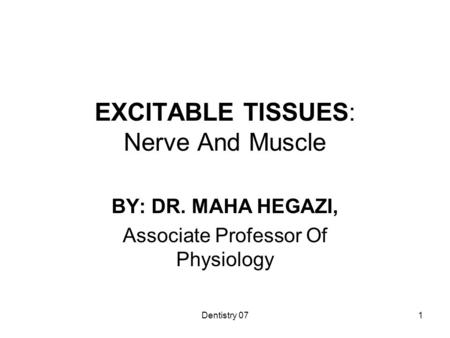 Dentistry 071 EXCITABLE TISSUES: Nerve And Muscle BY: DR. MAHA HEGAZI, Associate Professor Of Physiology.