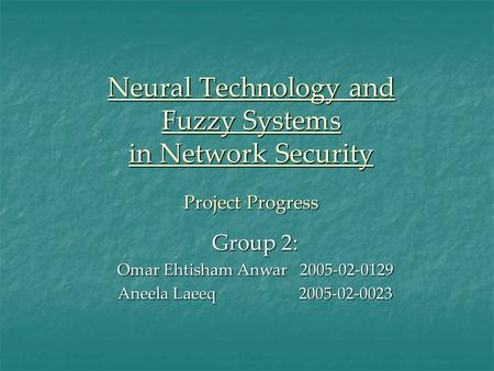 Neural Technology and Fuzzy Systems in Network Security Project Progress Group 2: Omar Ehtisham Anwar 2005-02-0129 Aneela Laeeq 2005-02-0023.