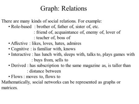 Graph: Relations There are many kinds of social relations. For example: Role-based : brother of, father of, sister of, etc. : friend of, acquaintance of,