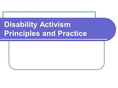 Disability Activism Principles and Practice. What is disability activism? Action that promotes equality for people with disabilities.