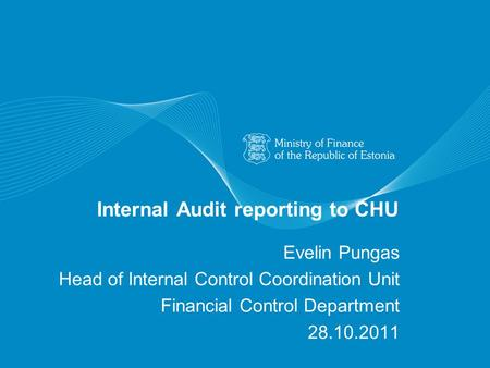 Internal Audit reporting to CHU Evelin Pungas Head of Internal Control Coordination Unit Financial Control Department 28.10.2011.
