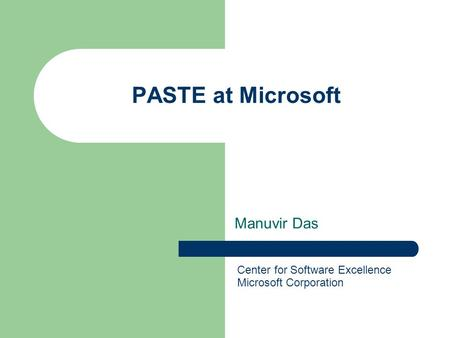 PASTE at Microsoft Manuvir Das Center for Software Excellence Microsoft Corporation.