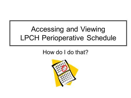 Accessing and Viewing LPCH Perioperative Schedule How do I do that?