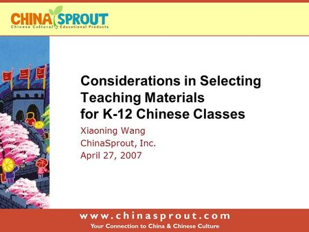 Considerations in Selecting Teaching Materials for K-12 Chinese Classes Xiaoning Wang ChinaSprout, Inc. April 27, 2007.
