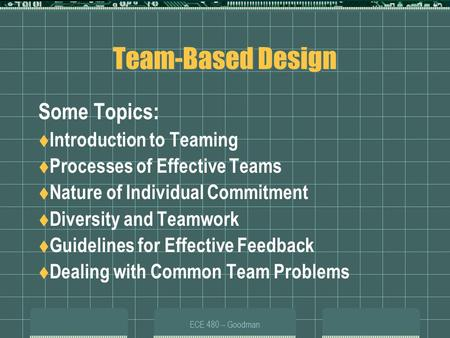 ECE 480 -- Goodman Team-Based Design Some Topics:  Introduction to Teaming  Processes of Effective Teams  Nature of Individual Commitment  Diversity.