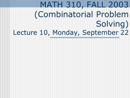 MATH 310, FALL 2003 (Combinatorial Problem Solving) Lecture 10, Monday, September 22.
