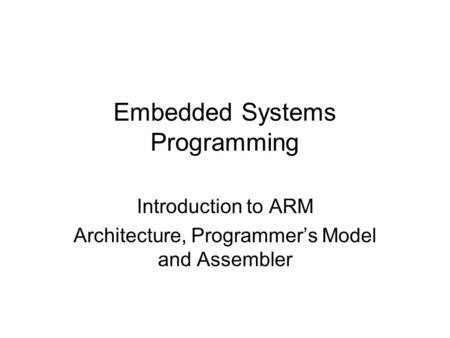Introduction to ARM Architecture, Programmer's Model and Assembler Embedded Systems Programming.